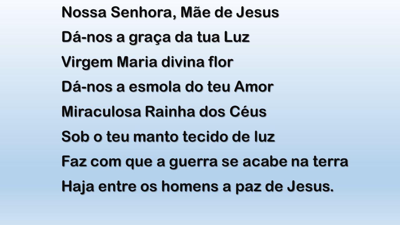 Nossa Senhora, Mãe de Jesus Dá-nos a graça da tua Luz Virgem Maria divina flor Dá-nos a esmola do teu Amor Miraculosa Rainha dos Céus Sob o teu manto