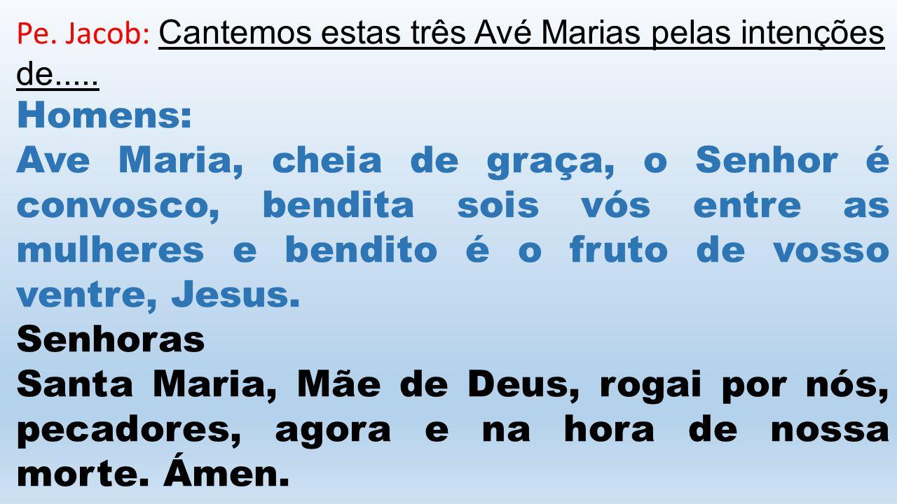 Pe.Jacob: Cantemos estas três Avé Marias pelas intenções de.....