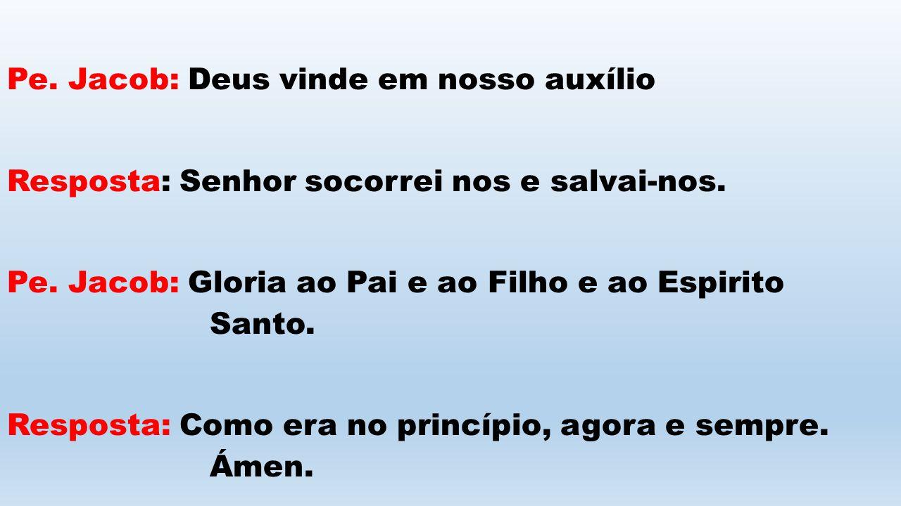 Pe. Jacob: Deus vinde em nosso auxílio Resposta: Senhor socorrei nos e salvai-nos. Pe. Jacob: Gloria ao Pai e ao Filho e ao Espirito Santo. Resposta: