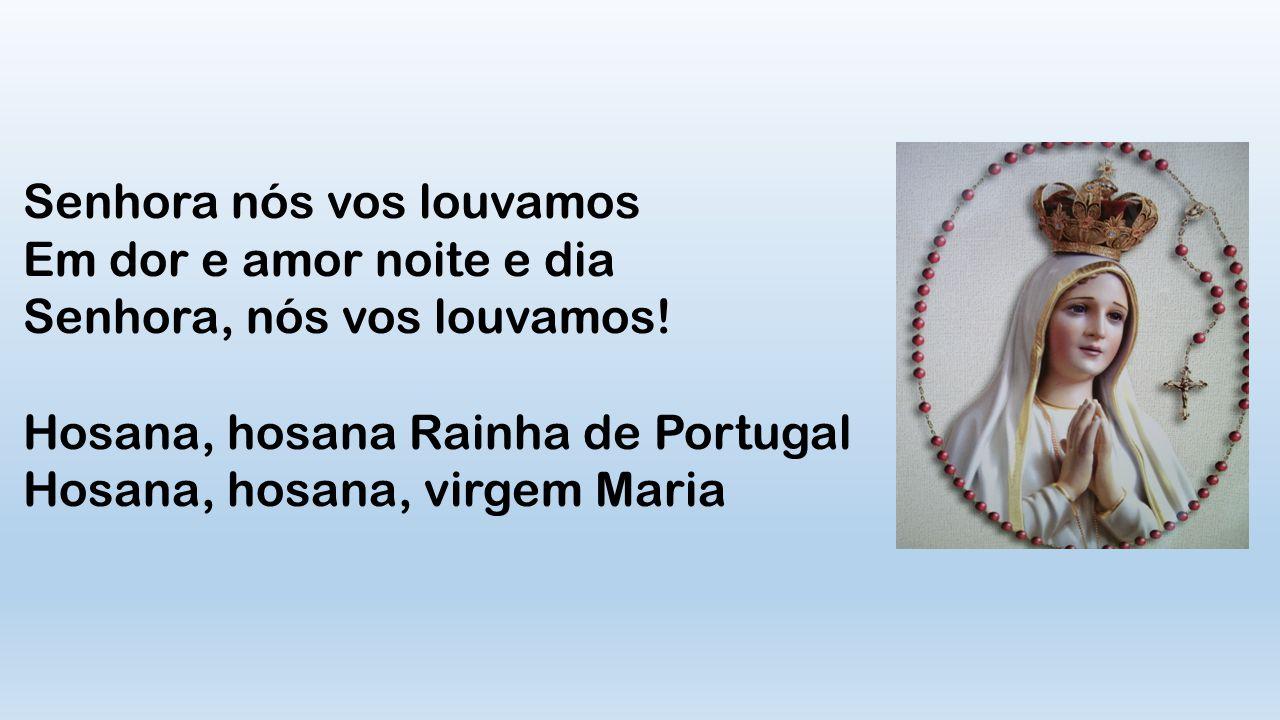 Senhora nós vos louvamos Em dor e amor noite e dia Senhora, nós vos louvamos! Hosana, hosana Rainha de Portugal Hosana, hosana, virgem Maria