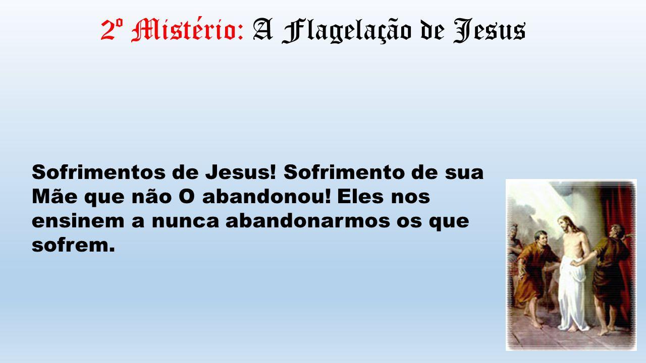 2º Mistério: A Flagelação de Jesus Sofrimentos de Jesus! Sofrimento de sua Mãe que não O abandonou! Eles nos ensinem a nunca abandonarmos os que sofre