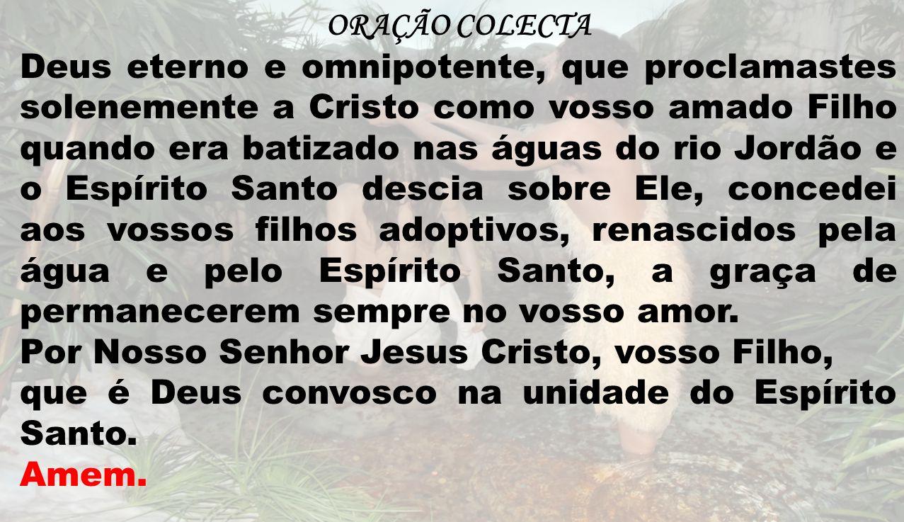 ORAÇÃO COLECTA Deus eterno e omnipotente, que proclamastes solenemente a Cristo como vosso amado Filho quando era batizado nas águas do rio Jordão e o