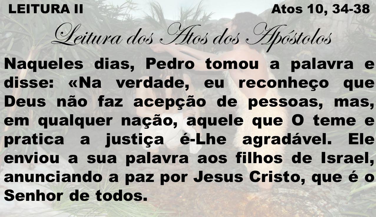 LEITURA II Atos 10, 34-38 Leitura dos Atos dos Apóstolos Naqueles dias, Pedro tomou a palavra e disse: «Na verdade, eu reconheço que Deus não faz acep
