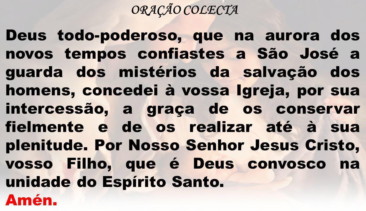 ORAÇÃO COLECTA Deus todo-poderoso, que na aurora dos novos tempos confiastes a São José a guarda dos mistérios da salvação dos homens, concedei à voss