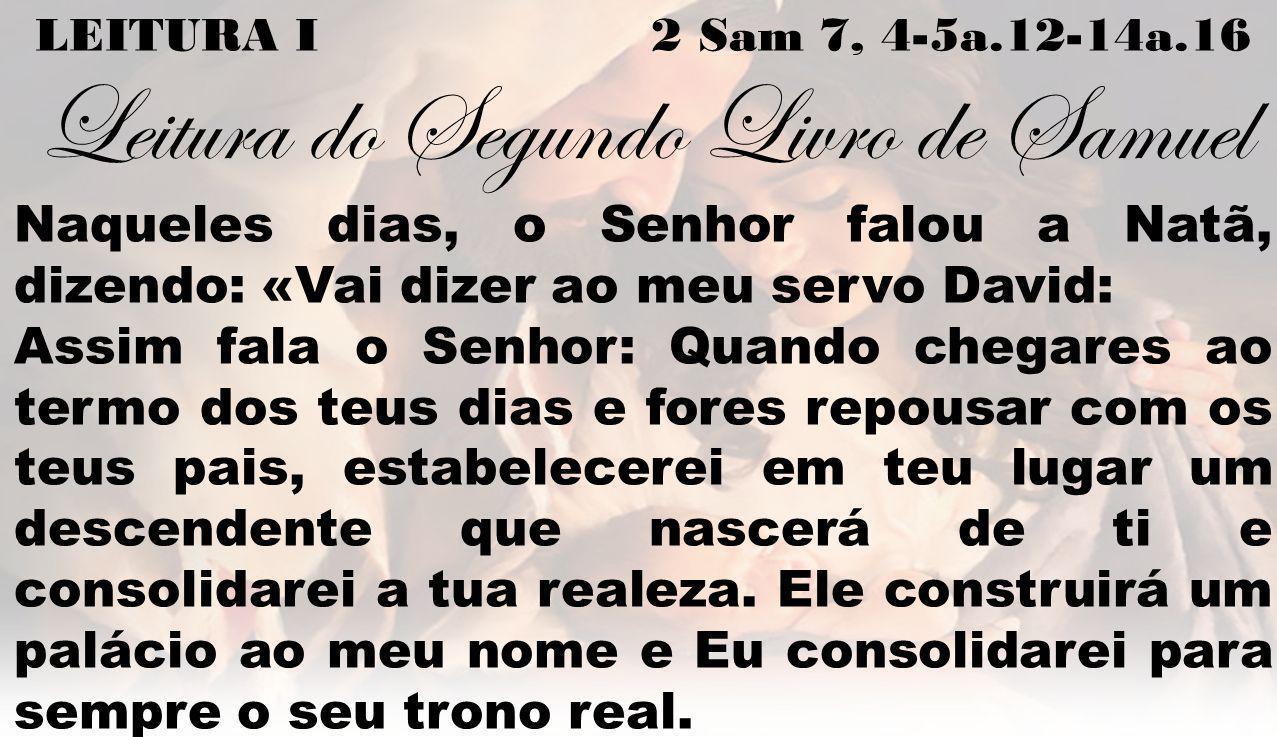 LEITURA I 2 Sam 7, 4-5a.12-14a.16 Leitura do Segundo Livro de Samuel Naqueles dias, o Senhor falou a Natã, dizendo: «Vai dizer ao meu servo David: Ass