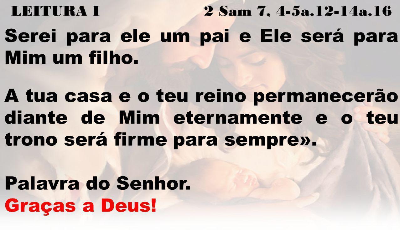 LEITURA I 2 Sam 7, 4-5a.12-14a.16 Serei para ele um pai e Ele será para Mim um filho. A tua casa e o teu reino permanecerão diante de Mim eternamente