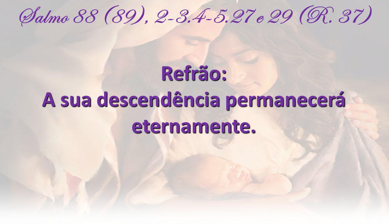 Salmo 88 (89), 2-3.4-5.27 e 29 (R. 37)Refrão: A sua descendência permanecerá eternamente.