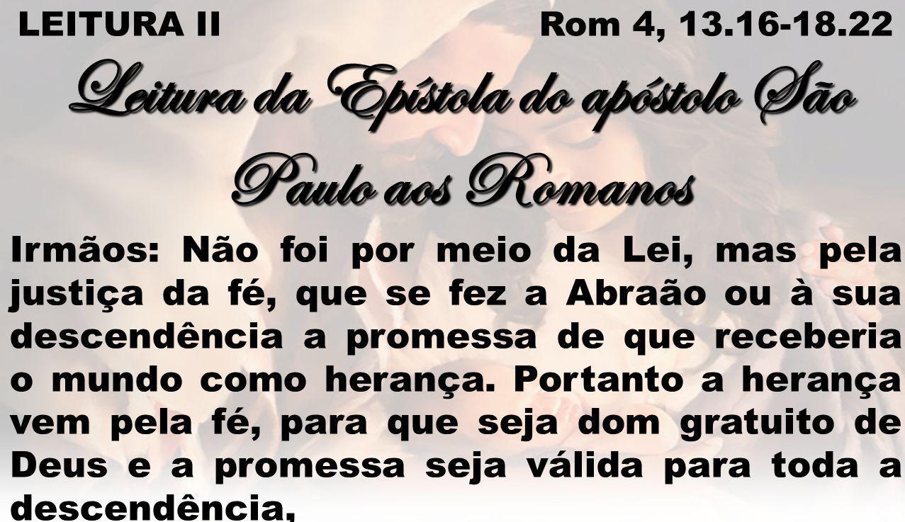 LEITURA II Rom 4, 13.16-18.22 Leitura da Epístola do apóstolo São Paulo aos Romanos Irmãos: Não foi por meio da Lei, mas pela justiça da fé, que se fez a Abraão ou à sua descendência a promessa de que receberia o mundo como herança.