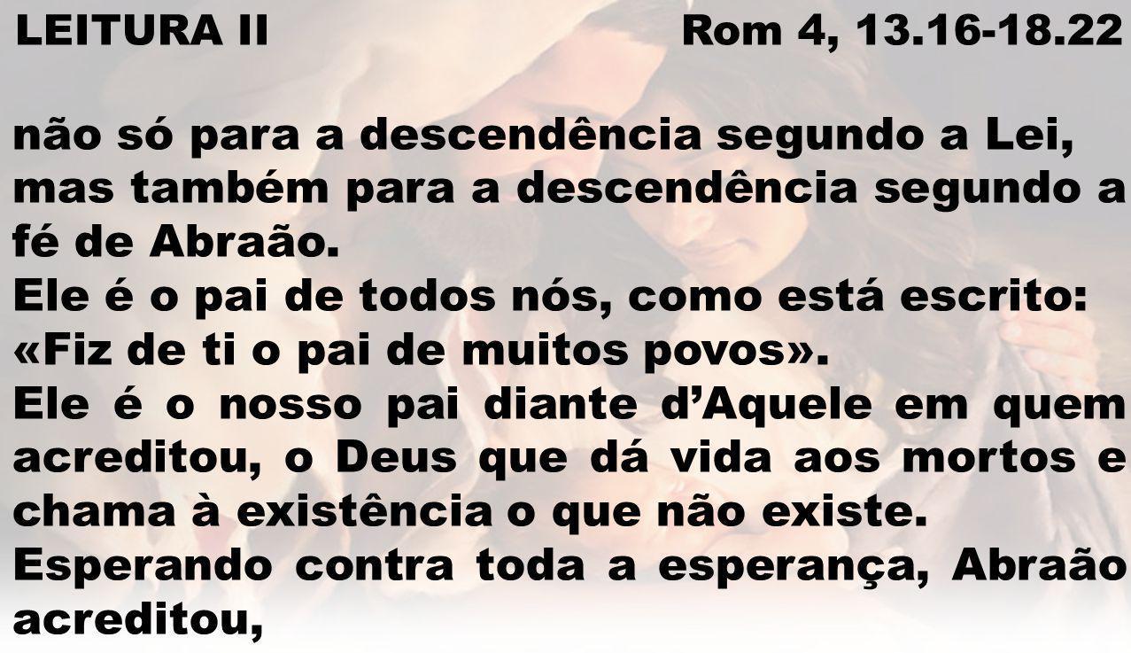 LEITURA II Rom 4, 13.16-18.22 não só para a descendência segundo a Lei, mas também para a descendência segundo a fé de Abraão. Ele é o pai de todos nó