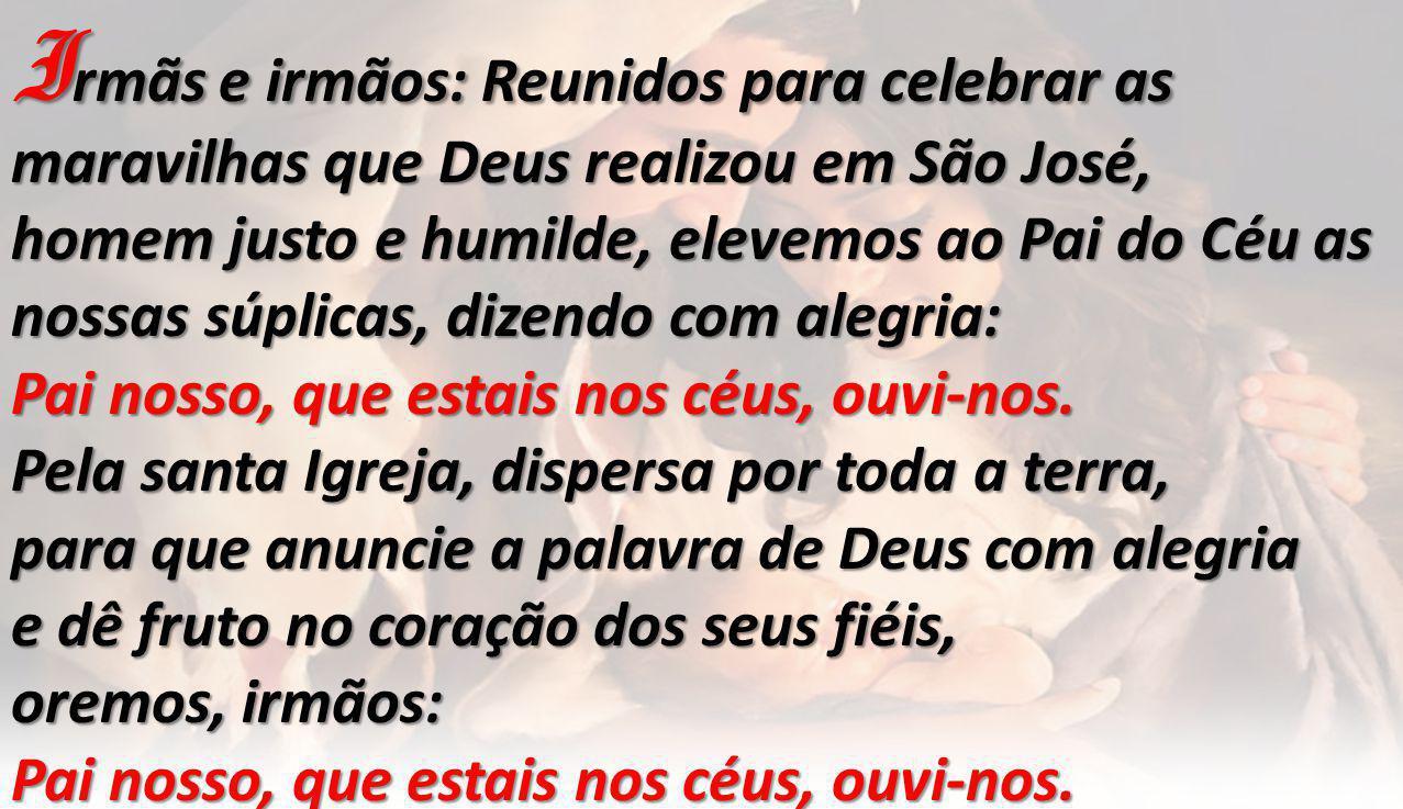 I rmãs e irmãos: Reunidos para celebrar as maravilhas que Deus realizou em São José, homem justo e humilde, elevemos ao Pai do Céu as nossas súplicas, dizendo com alegria: Pai nosso, que estais nos céus, ouvi-nos.