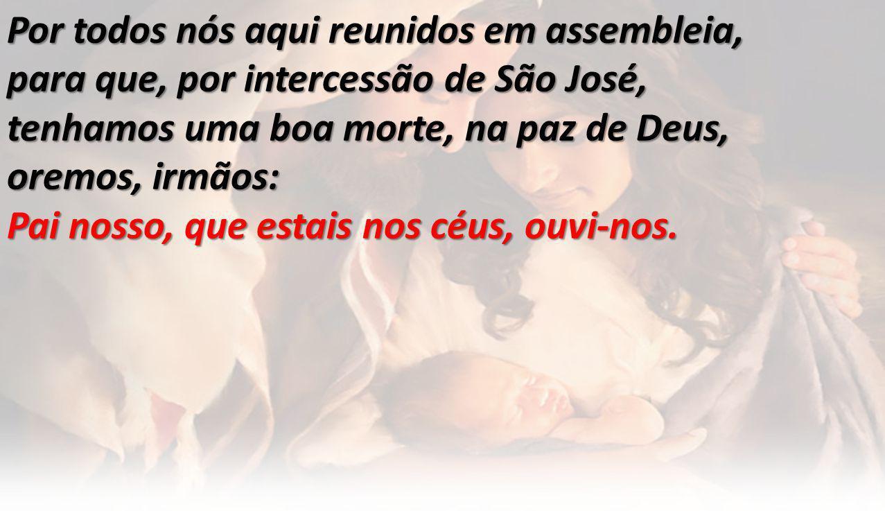 Por todos nós aqui reunidos em assembleia, para que, por intercessão de São José, tenhamos uma boa morte, na paz de Deus, oremos, irmãos: Pai nosso, que estais nos céus, ouvi-nos.