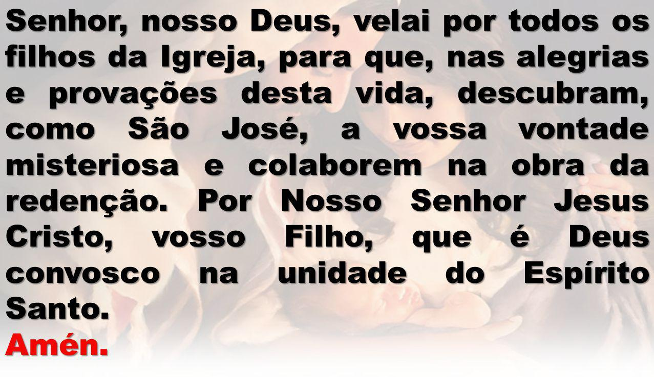 Senhor, nosso Deus, velai por todos os filhos da Igreja, para que, nas alegrias e provações desta vida, descubram, como São José, a vossa vontade misteriosa e colaborem na obra da redenção.
