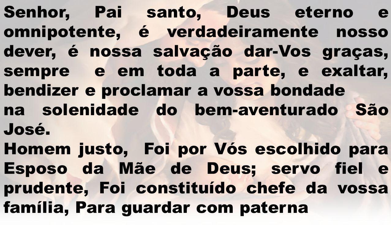 Senhor, Pai santo, Deus eterno e omnipotente, é verdadeiramente nosso dever, é nossa salvação dar-Vos graças, sempre e em toda a parte, e exaltar, ben