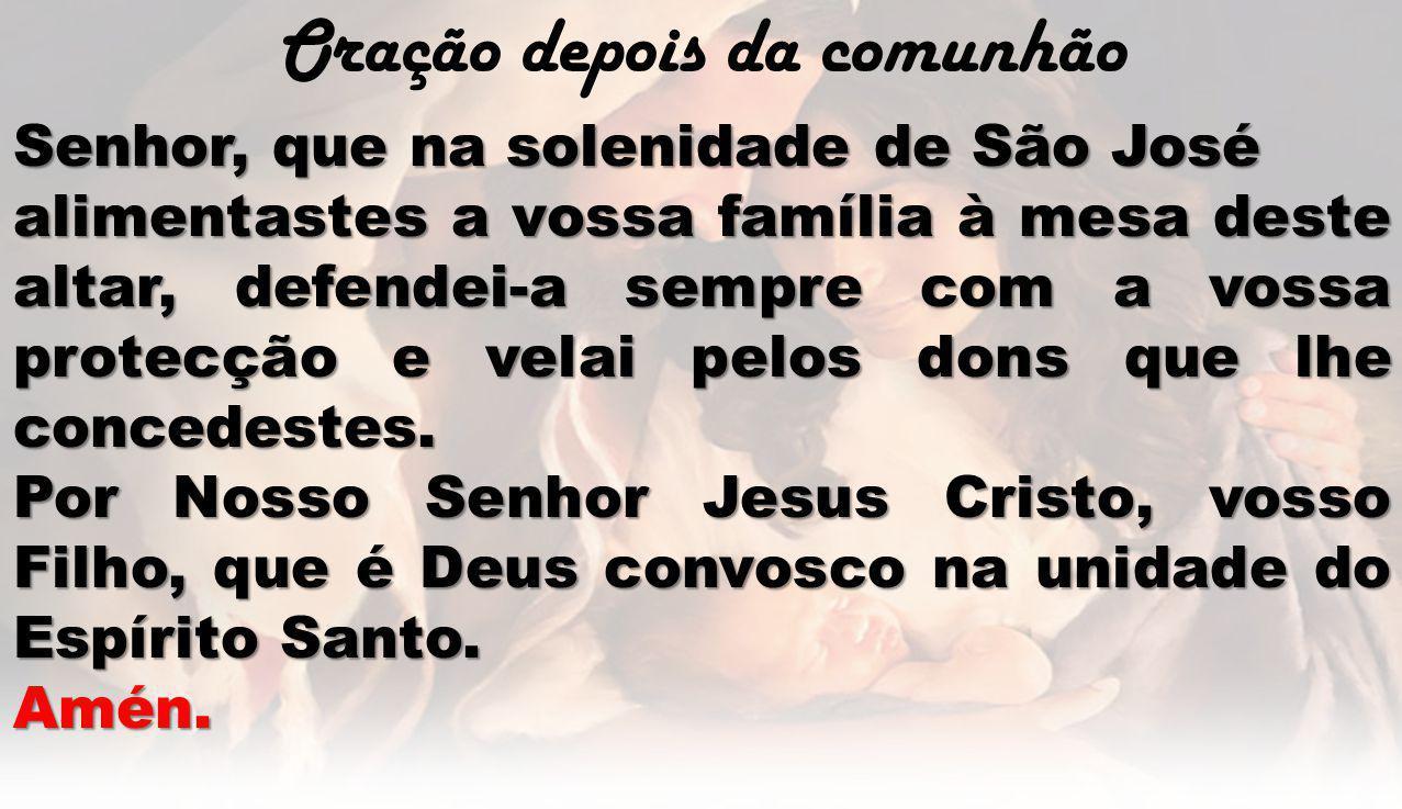 Oração depois da comunhão Senhor, que na solenidade de São José alimentastes a vossa família à mesa deste altar, defendei-a sempre com a vossa protecç