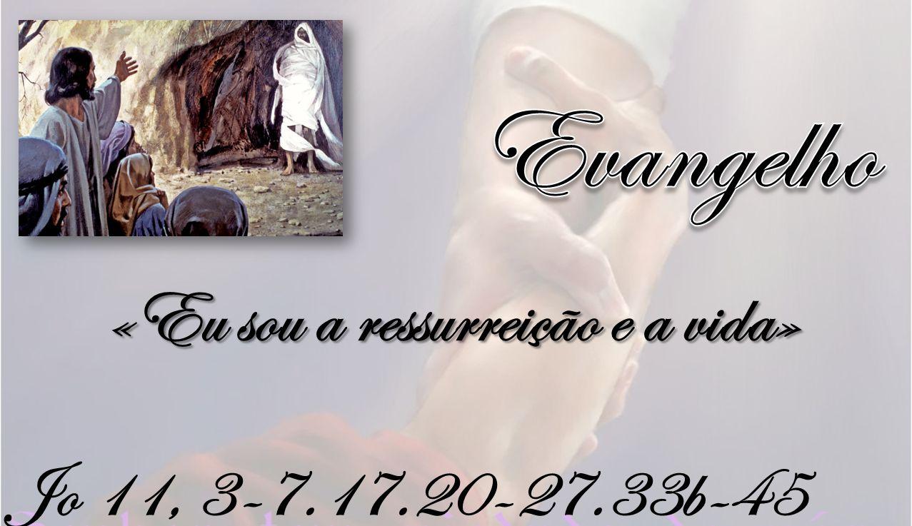 Jo 11, 3-7.17.20-27.33b-45 «Eu sou a ressurreição e a vida»