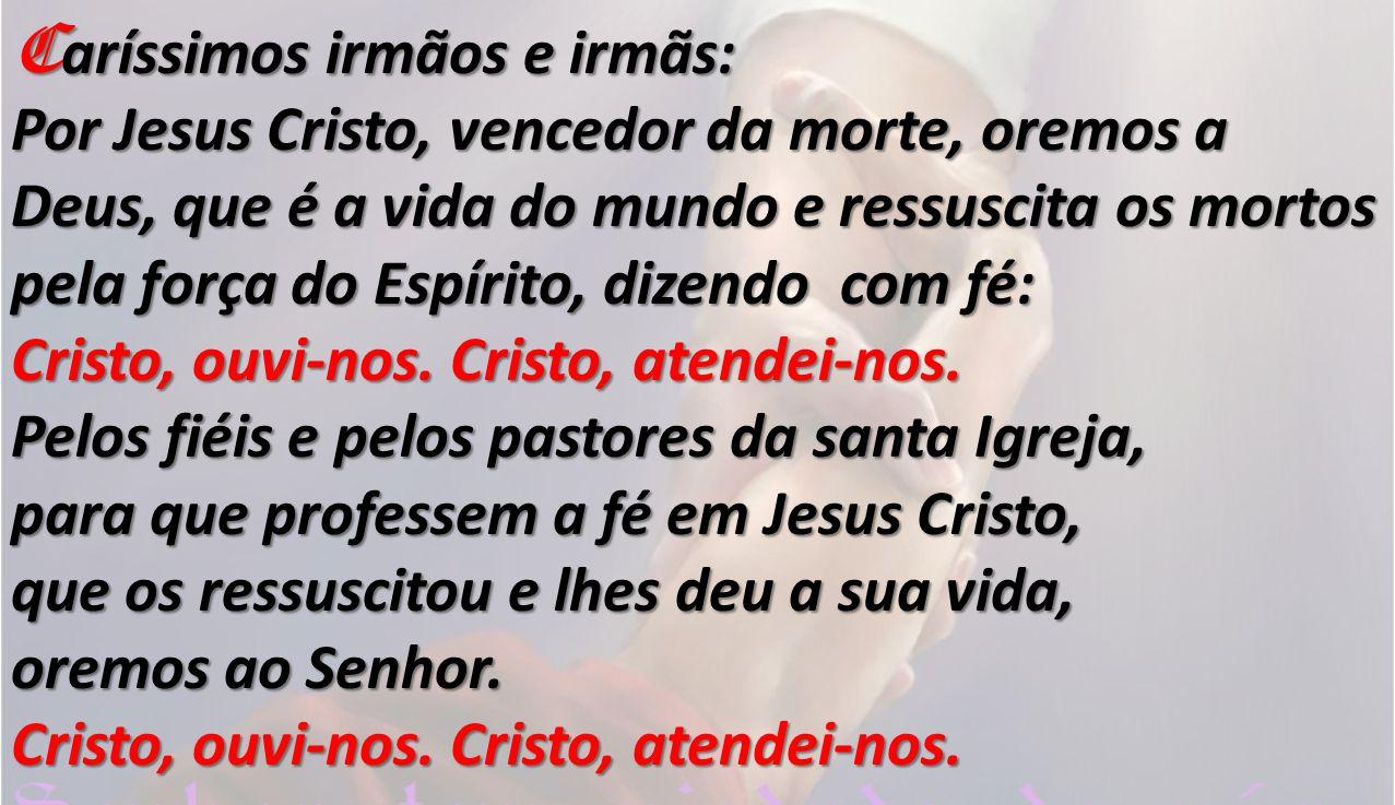C aríssimos irmãos e irmãs: Por Jesus Cristo, vencedor da morte, oremos a Deus, que é a vida do mundo e ressuscita os mortos pela força do Espírito, dizendo com fé: Cristo, ouvi-nos.