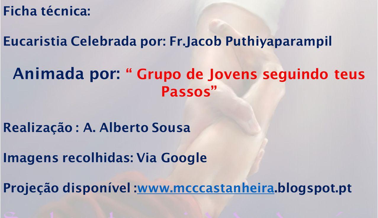 Ficha técnica: Eucaristia Celebrada por: Fr.Jacob Puthiyaparampil Animada por: Grupo de Jovens seguindo teus Passos Realização : A.