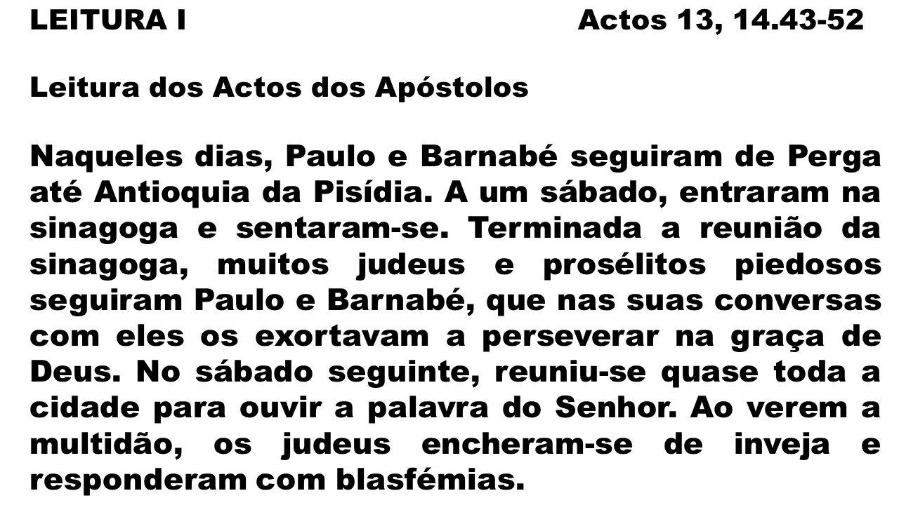 LEITURA I Actos 13, 14.43-52 Leitura dos Actos dos Apóstolos Naqueles dias, Paulo e Barnabé seguiram de Perga até Antioquia da Pisídia.