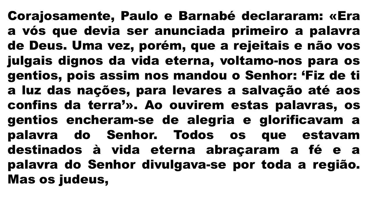 Corajosamente, Paulo e Barnabé declararam: «Era a vós que devia ser anunciada primeiro a palavra de Deus.