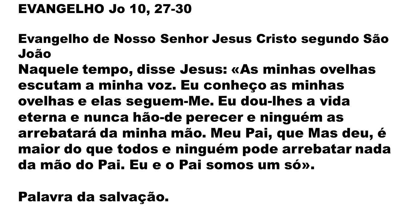 EVANGELHO Jo 10, 27-30 Evangelho de Nosso Senhor Jesus Cristo segundo São João Naquele tempo, disse Jesus: «As minhas ovelhas escutam a minha voz.