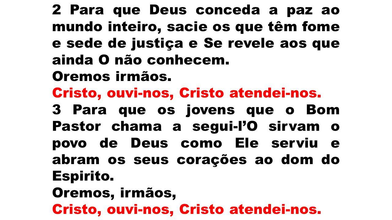 2 Para que Deus conceda a paz ao mundo inteiro, sacie os que têm fome e sede de justiça e Se revele aos que ainda O não conhecem.