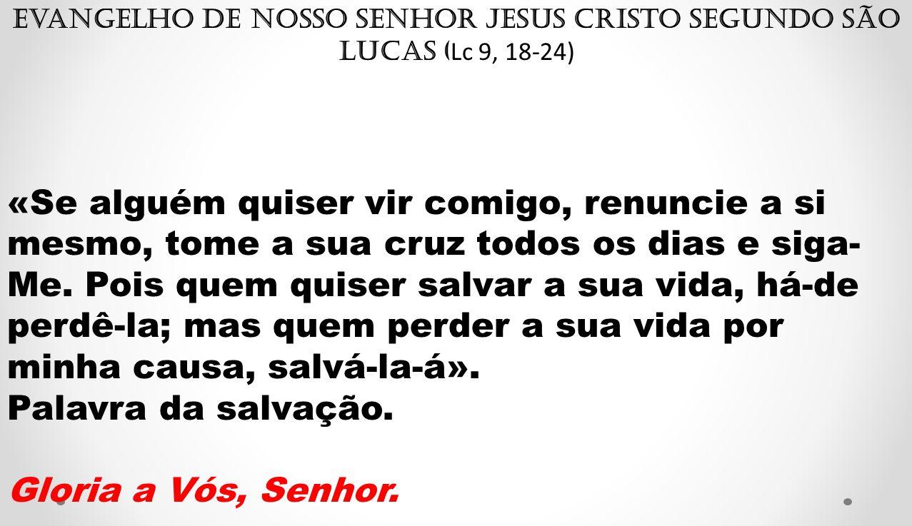 Evangelho de Nosso Senhor Jesus Cristo segundo São Lucas ( Lc 9, 18-24) «Se alguém quiser vir comigo, renuncie a si mesmo, tome a sua cruz todos os di