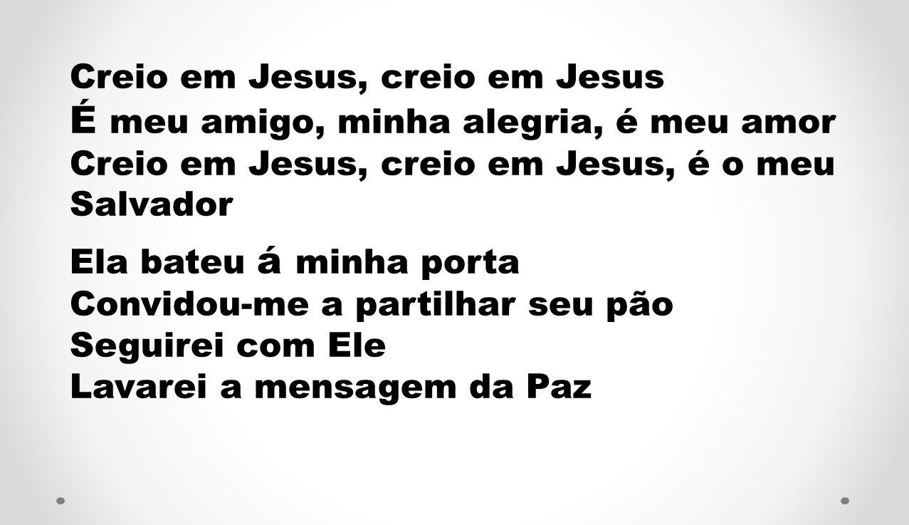 Creio em Jesus, creio em Jesus É meu amigo, minha alegria, é meu amor Creio em Jesus, creio em Jesus, é o meu Salvador Ela bateu á minha porta Convido