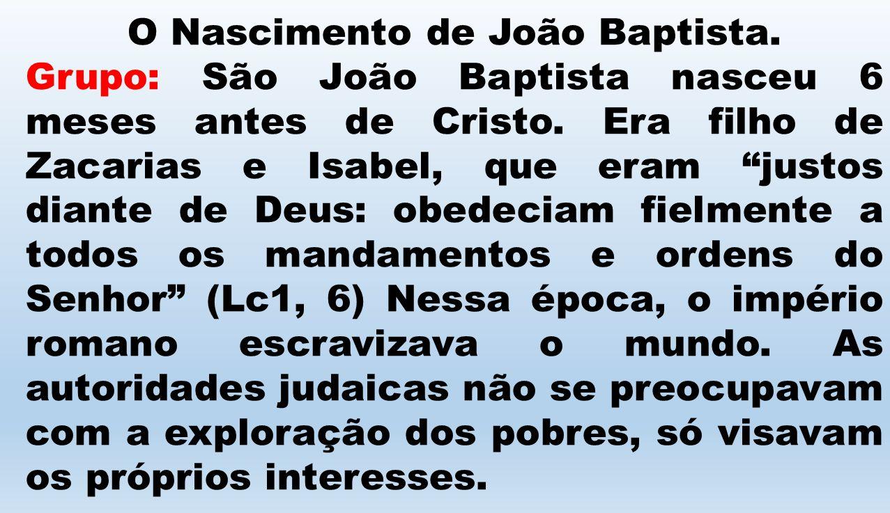 O Nascimento de João Baptista. Grupo: São João Baptista nasceu 6 meses antes de Cristo. Era filho de Zacarias e Isabel, que eram justos diante de Deus
