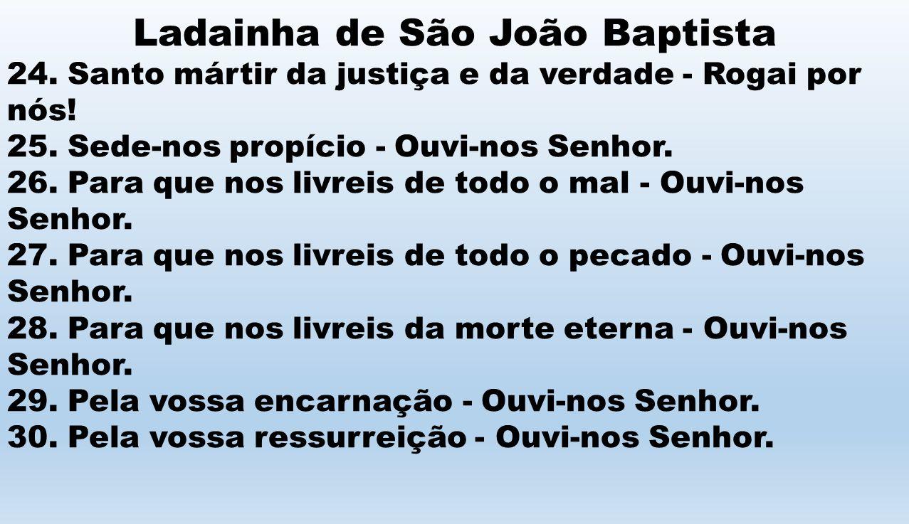 Ladainha de São João Baptista 24. Santo mártir da justiça e da verdade - Rogai por nós! 25. Sede-nos propício - Ouvi-nos Senhor. 26. Para que nos livr