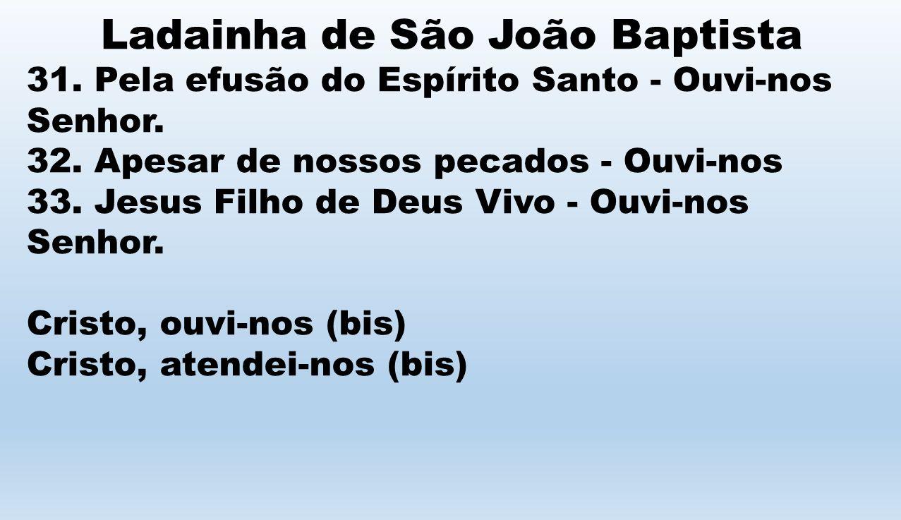 Ladainha de São João Baptista 31. Pela efusão do Espírito Santo - Ouvi-nos Senhor. 32. Apesar de nossos pecados - Ouvi-nos 33. Jesus Filho de Deus Viv