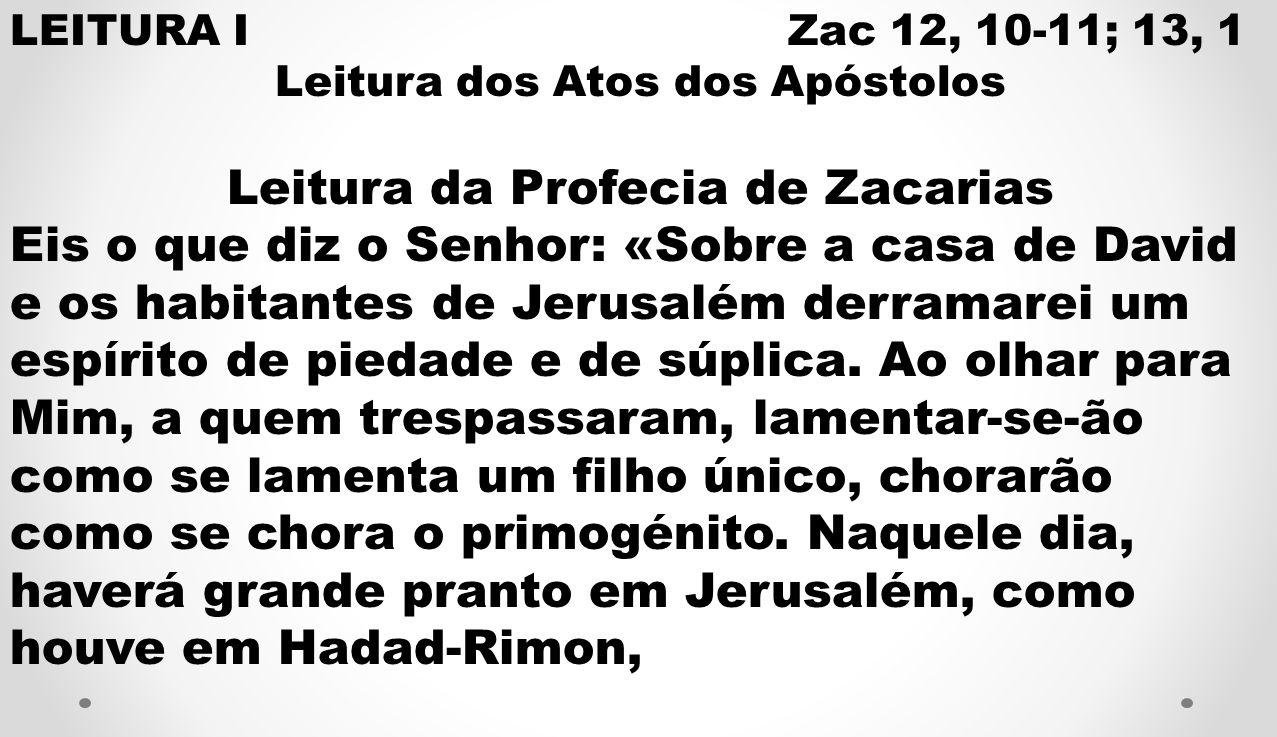 LEITURA I Zac 12, 10-11; 13, 1 Leitura dos Atos dos Apóstolos Leitura da Profecia de Zacarias Eis o que diz o Senhor: «Sobre a casa de David e os habi