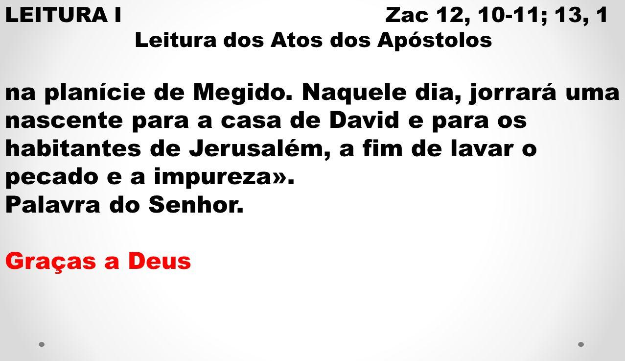 LEITURA I Zac 12, 10-11; 13, 1 Leitura dos Atos dos Apóstolos na planície de Megido. Naquele dia, jorrará uma nascente para a casa de David e para os