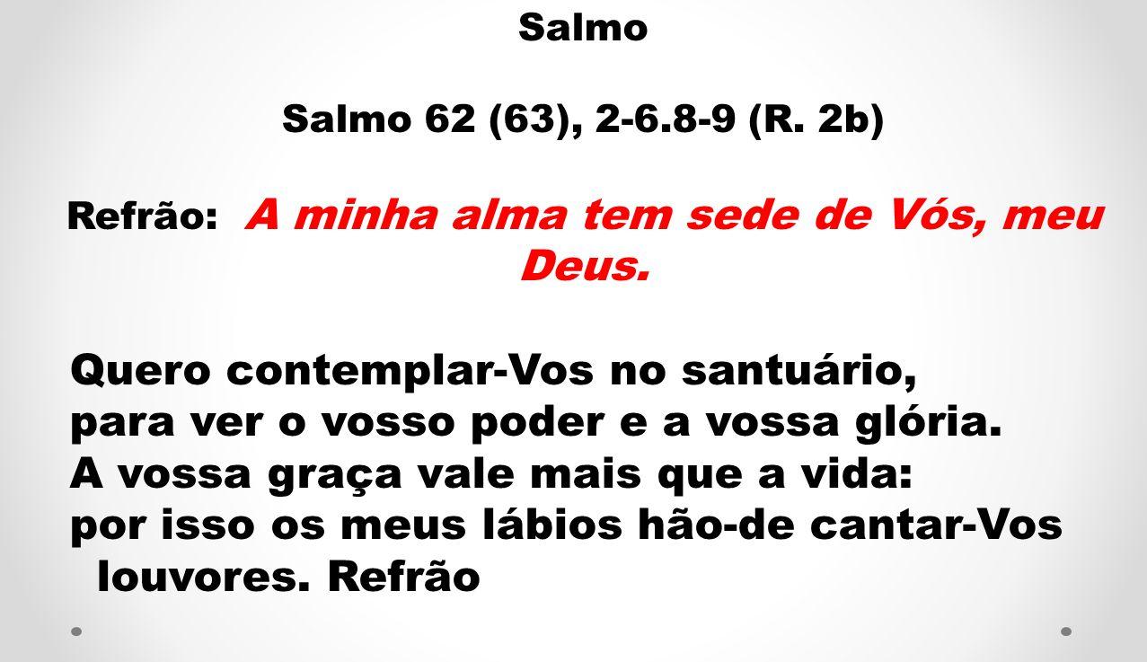 Salmo Salmo 62 (63), 2-6.8-9 (R. 2b) Refrão: A minha alma tem sede de Vós, meu Deus. Quero contemplar-Vos no santuário, para ver o vosso poder e a vos