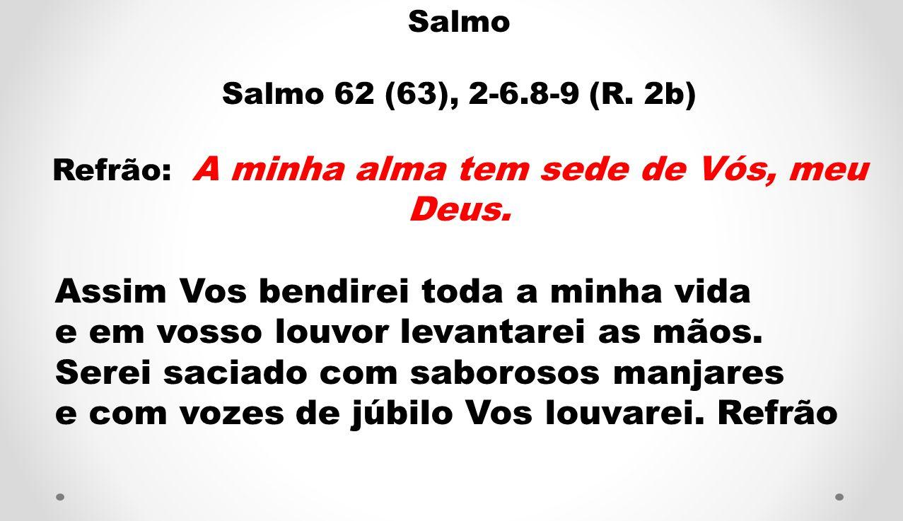Salmo Salmo 62 (63), 2-6.8-9 (R. 2b) Refrão: A minha alma tem sede de Vós, meu Deus. Assim Vos bendirei toda a minha vida e em vosso louvor levantarei