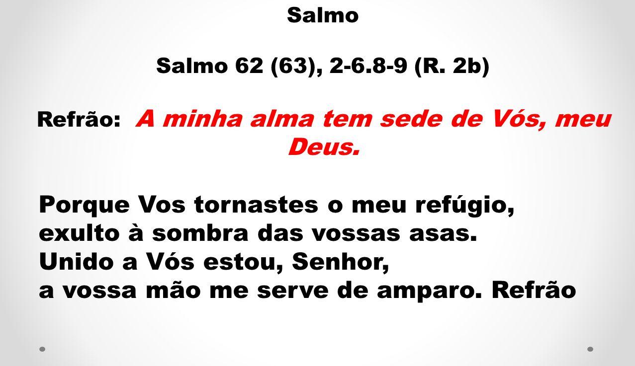 Salmo Salmo 62 (63), 2-6.8-9 (R. 2b) Refrão: A minha alma tem sede de Vós, meu Deus. Porque Vos tornastes o meu refúgio, exulto à sombra das vossas as