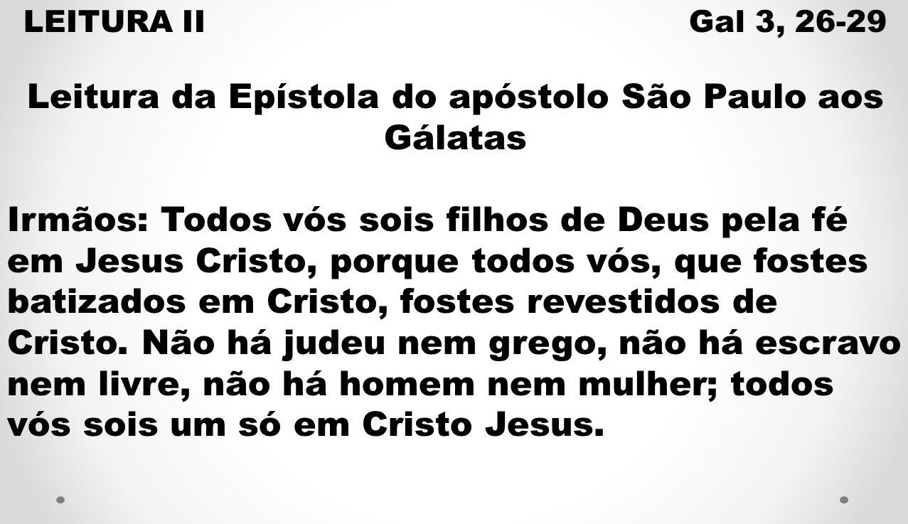 LEITURA II Gal 3, 26-29 Leitura da Epístola do apóstolo São Paulo aos Gálatas Irmãos: Todos vós sois filhos de Deus pela fé em Jesus Cristo, porque to