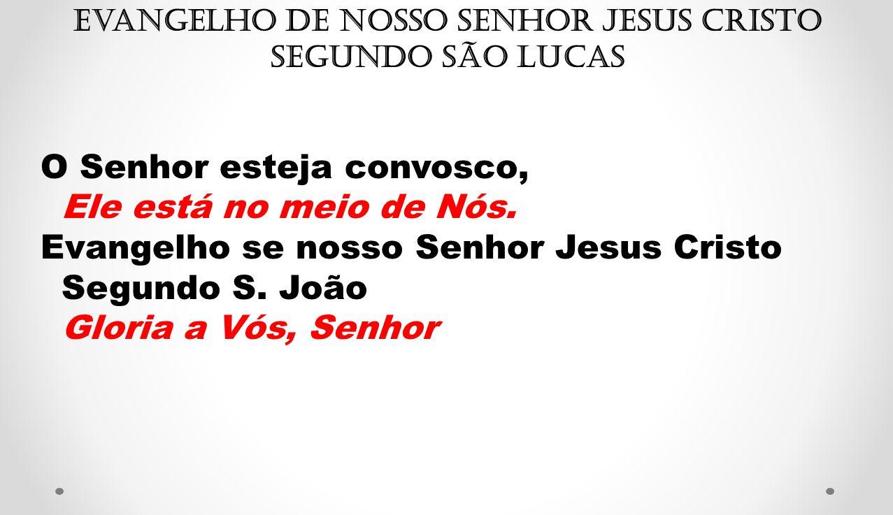 Evangelho de Nosso Senhor Jesus Cristo segundo São Lucas O Senhor esteja convosco, Ele está no meio de Nós. Evangelho se nosso Senhor Jesus Cristo Seg