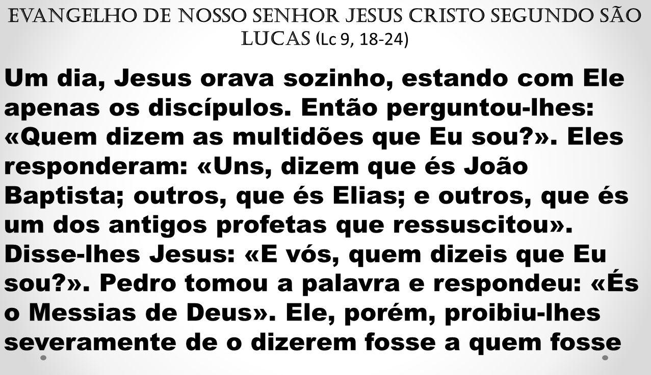 Evangelho de Nosso Senhor Jesus Cristo segundo São Lucas ( Lc 9, 18-24) Um dia, Jesus orava sozinho, estando com Ele apenas os discípulos. Então pergu