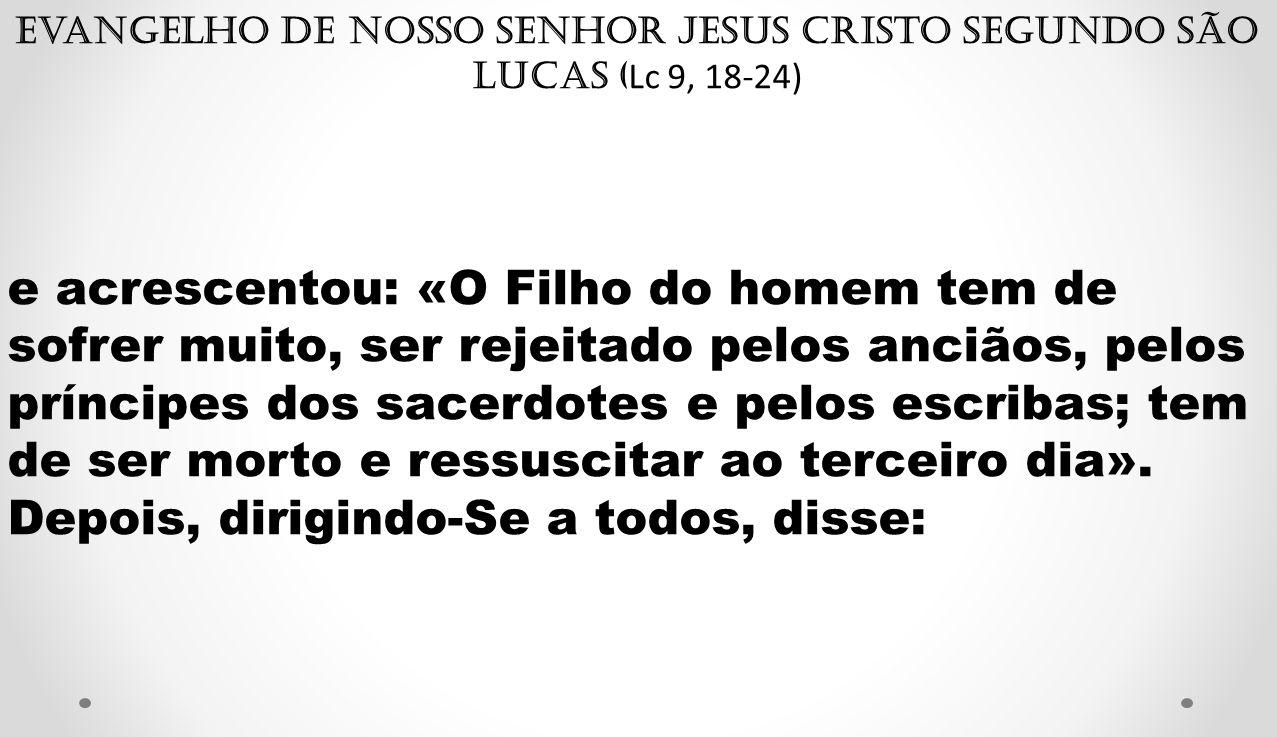 Evangelho de Nosso Senhor Jesus Cristo segundo São Lucas ( Lc 9, 18-24) e acrescentou: «O Filho do homem tem de sofrer muito, ser rejeitado pelos anci