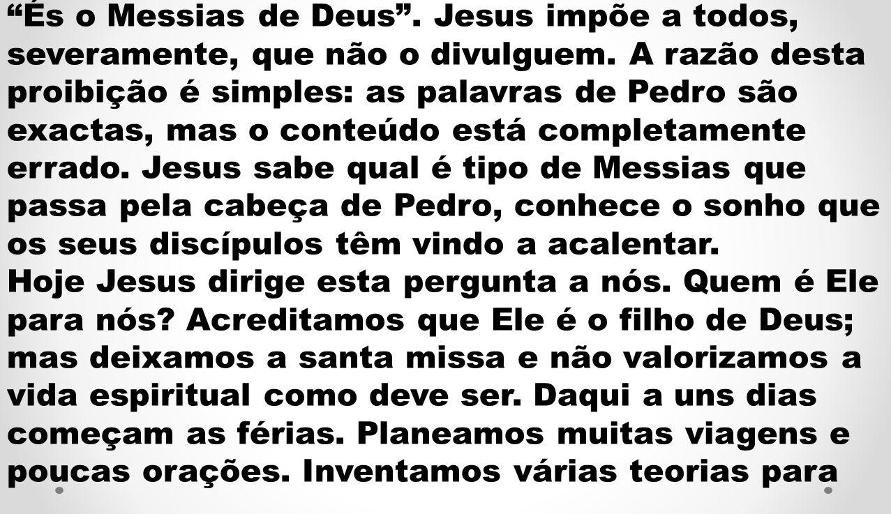 És o Messias de Deus. Jesus impõe a todos, severamente, que não o divulguem. A razão desta proibição é simples: as palavras de Pedro são exactas, mas