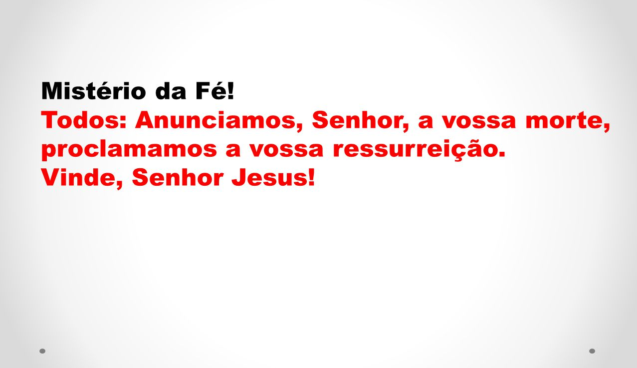 Mistério da Fé! Todos: Anunciamos, Senhor, a vossa morte, proclamamos a vossa ressurreição. Vinde, Senhor Jesus!