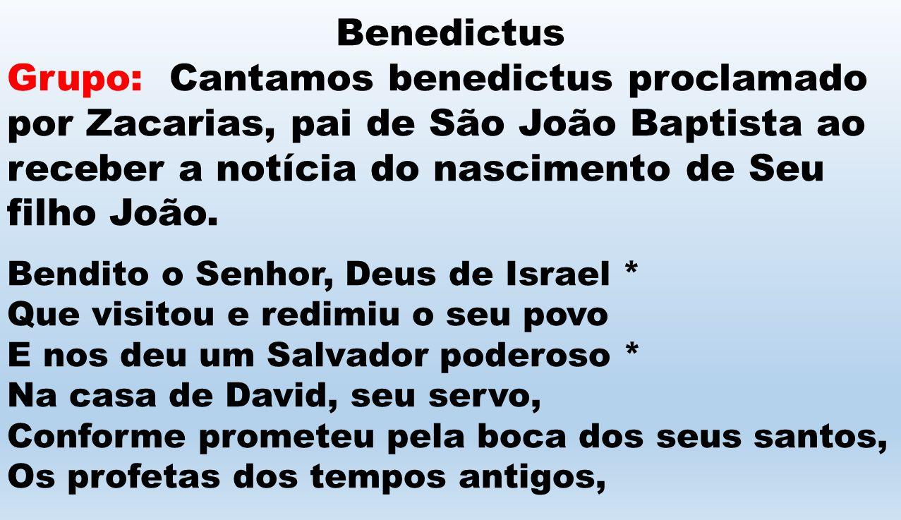 Benedictus Grupo: Cantamos benedictus proclamado por Zacarias, pai de São João Baptista ao receber a notícia do nascimento de Seu filho João. Bendito