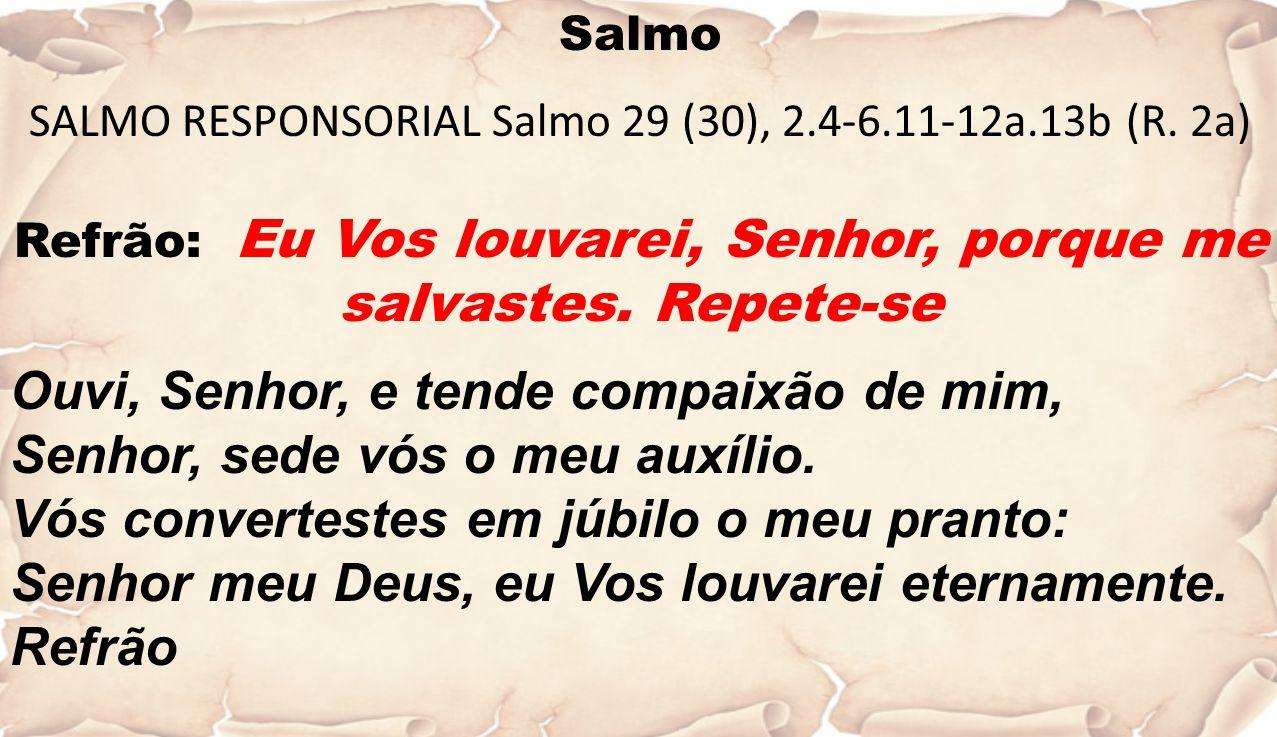 Salmo SALMO RESPONSORIAL Salmo 29 (30), 2.4-6.11-12a.13b (R. 2a) Refrão: Eu Vos louvarei, Senhor, porque me salvastes. Repete-se Ouvi, Senhor, e tende