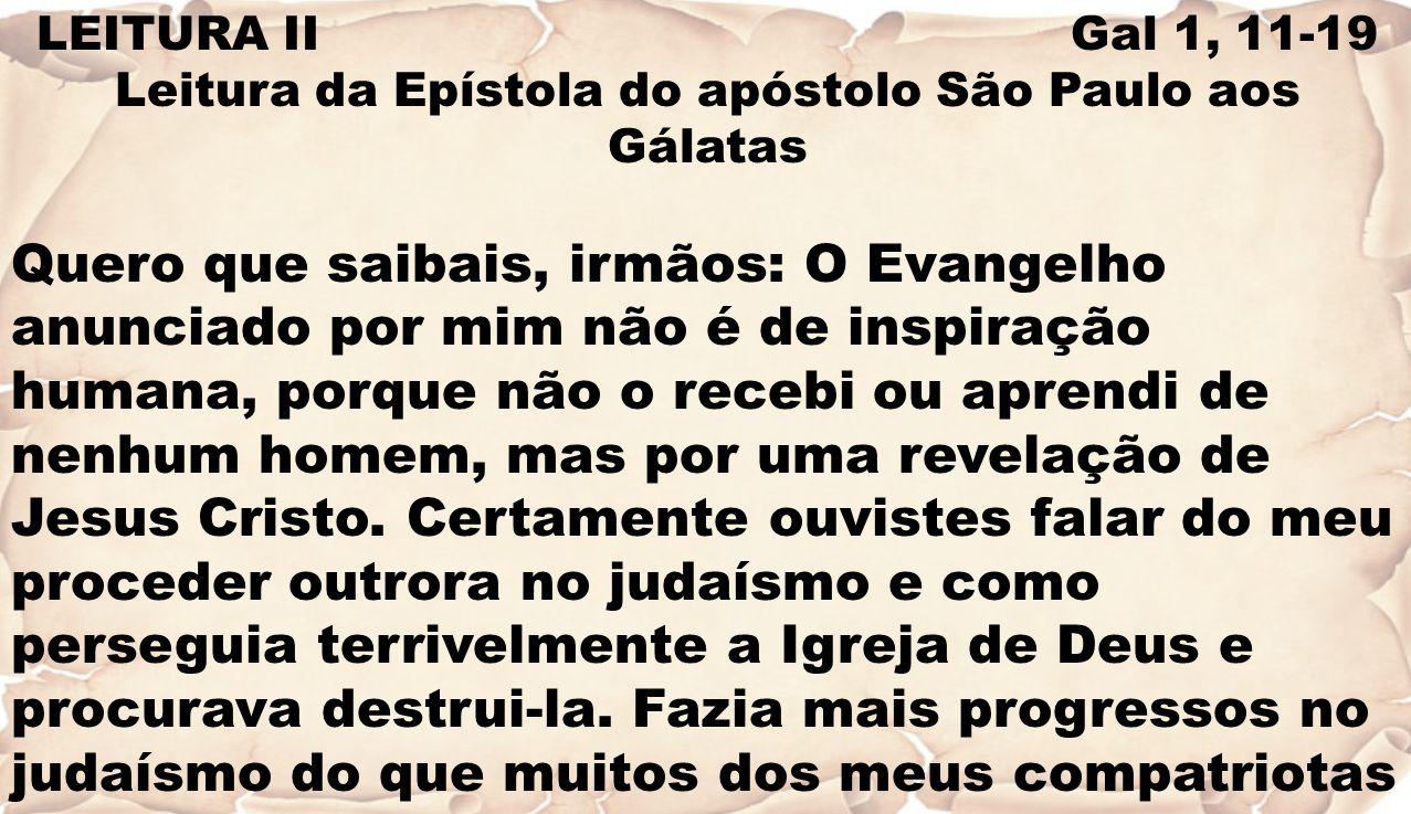LEITURA II Gal 1, 11-19 Leitura da Epístola do apóstolo São Paulo aos Gálatas Quero que saibais, irmãos: O Evangelho anunciado por mim não é de inspir