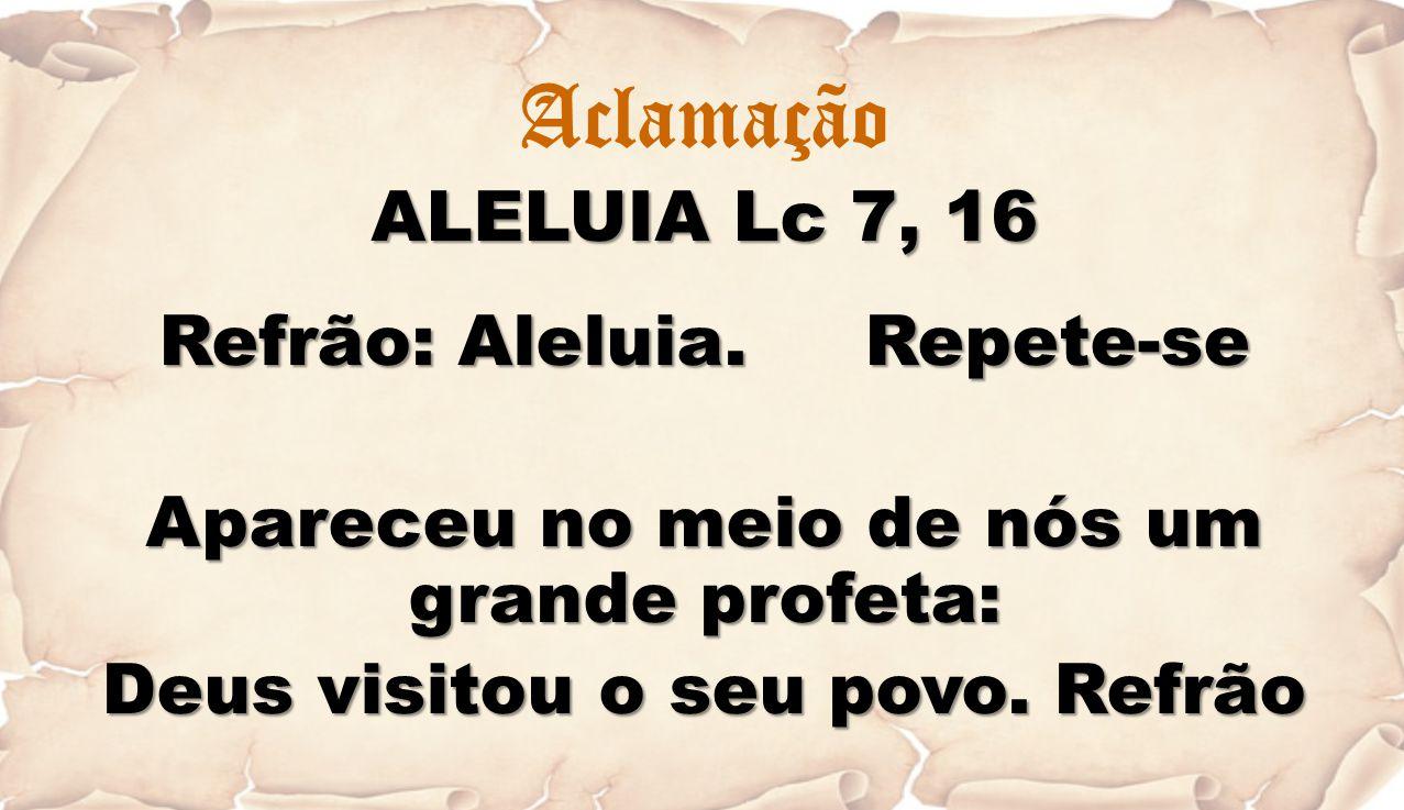 Aclamação ALELUIA Lc 7, 16 Refrão: Aleluia. Repete-se Apareceu no meio de nós um grande profeta: Deus visitou o seu povo. Refrão