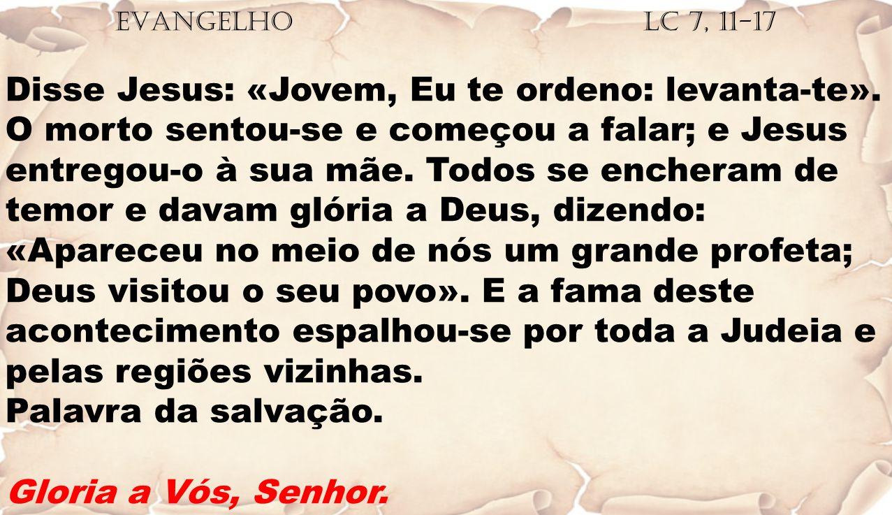 EVANGELHO Lc 7, 11-17 Disse Jesus: «Jovem, Eu te ordeno: levanta-te». O morto sentou-se e começou a falar; e Jesus entregou-o à sua mãe. Todos se ench