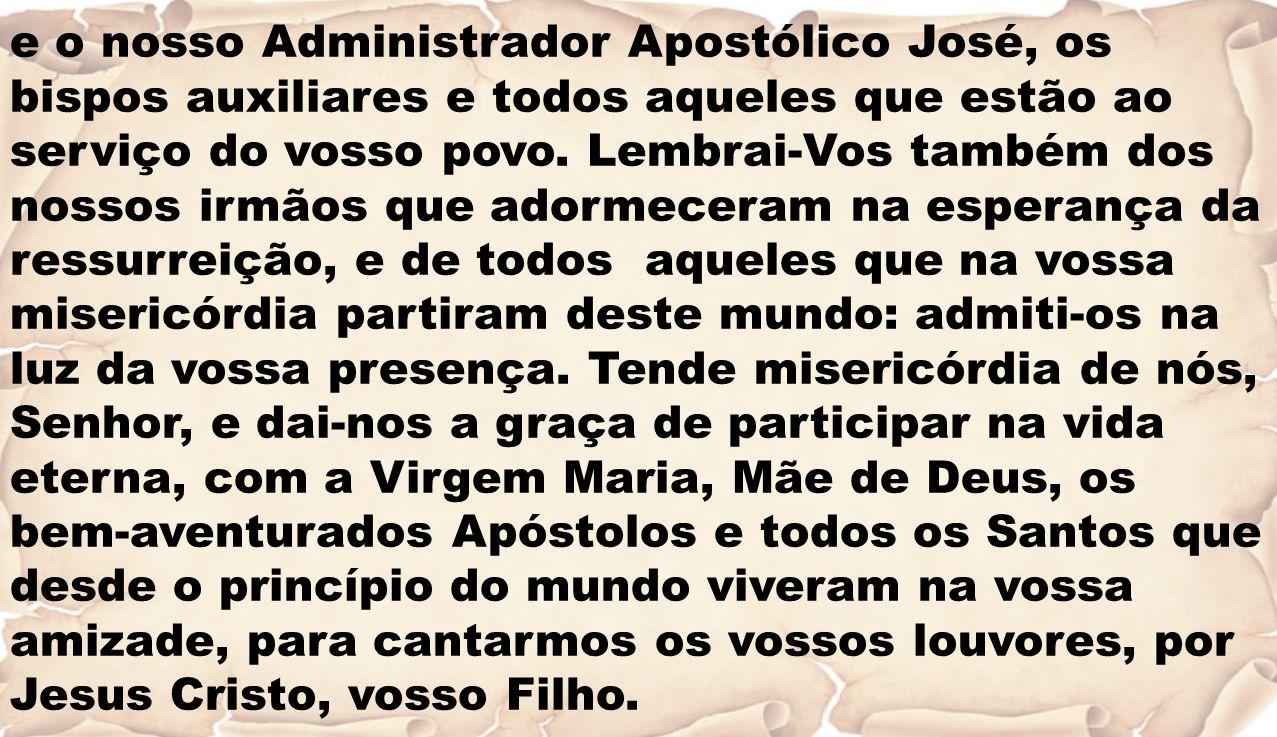 e o nosso Administrador Apostólico José, os bispos auxiliares e todos aqueles que estão ao serviço do vosso povo. Lembrai-Vos também dos nossos irmãos