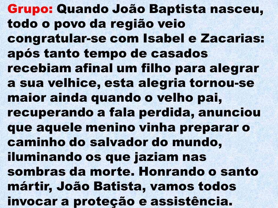 Grupo: Quando João Baptista nasceu, todo o povo da região veio congratular-se com Isabel e Zacarias: após tanto tempo de casados recebiam afinal um fi