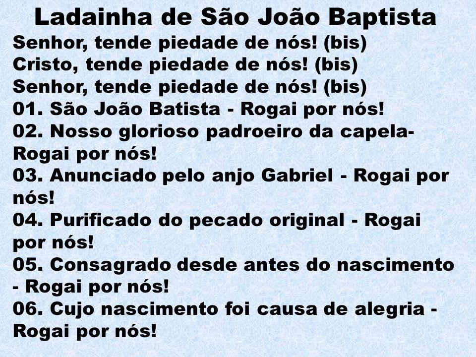 Ladainha de São João Baptista Senhor, tende piedade de nós! (bis) Cristo, tende piedade de nós! (bis) Senhor, tende piedade de nós! (bis) 01. São João
