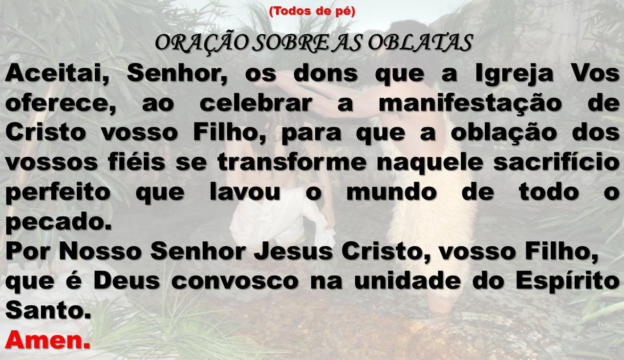 (Todos de pé) ORAÇÃO SOBRE AS OBLATAS Aceitai, Senhor, os dons que a Igreja Vos oferece, ao celebrar a manifestação de Cristo vosso Filho, para que a